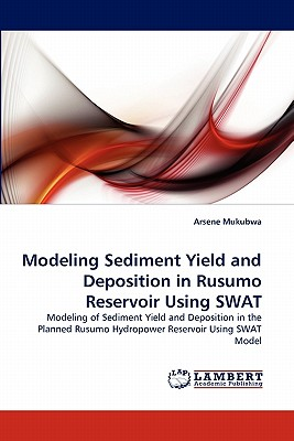 Modeling Sediment Yield and Deposition in Rusumo Reservoir Using SWAT: Modeling of Sediment Yield and Deposition in the Planned Rusumo Hydropower Reservoir Using SWAT Model, Mukubwa, Arsene