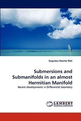 Submersions and Submanifolds in an almost Hermitian Manifold: Recent developments in Differential Geometry, Wali, Augustus Nzomo
