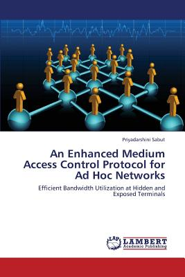 An Enhanced Medium Access Control Protocol for Ad Hoc Networks: Efficient Bandwidth Utilization at Hidden and Exposed Terminals, Sabut, Priyadarshini