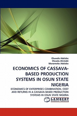 ECONOMICS OF CASSAVA-BASED PRODUCTION SYSTEMS IN OSUN STATE NIGERIA: ECONOMICS OF ENTERPRISES COMBINATION, COST AND RETURNS IN A CASSAVA BASED PRODUCTION SYSTEMS IN OSUN STATE NIGERIA, Adeleke, Oluwole; Akinlabi, Olusola; Adeleke, Moromoke