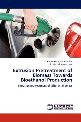 Extrusion Pretreatment of Biomass Towards Bioethanol Production: Extrusion pretreatment of different biomass, Karunanithy, Chinnadurai; K. Muthukumarappan, .