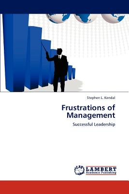 Frustrations of Management: Successful Leadership, Stephen L. Kendal  (Author)
