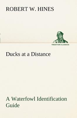 Ducks at a Distance A Waterfowl Identification Guide (TREDITION CLASSICS), Hines, Robert W.