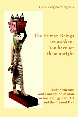 Image for The Human Beings are awoken, you have set them upright. Body Structure and Conception of Man in Ancient Egyptian Art and The Present Day