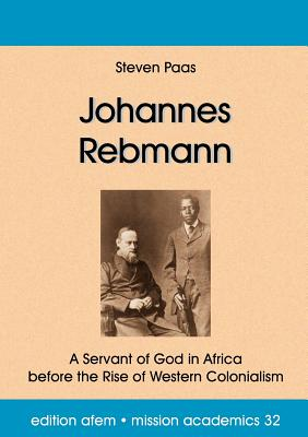 Johannes Rebmann: A Servant of God in Africa before the Rise of Western Colonialism, Paas, Steven