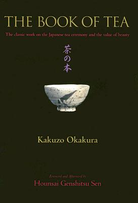 Image for The Book of Tea: The Classic Work on the Japanese Tea Ceremony and the Value of Beauty