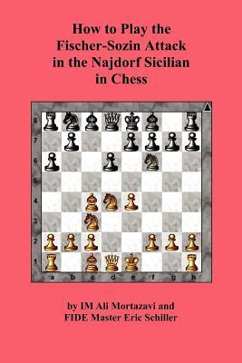 How to Play the Fischer-Sozin Attack in the Najdorf Sicilian in Chess, Mortazavi, Ali; Schiller, Eric