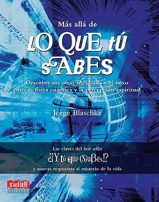 M�s all� de lo que t� sabes: Descubre tus otras realidades y el nexo entre la f�sica cu�ntica y la percepci�n espiritual (Spanish Edition), Blaschke, Jorge