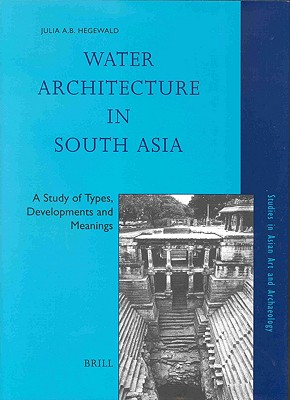 Water Architecture in South Asia: A Study of Types, Developments and Meanings (Studies in Asian Art and Archaeology Studies in Asian Art an), Hegewald, Julia