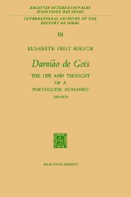 Damião de Gois: The Life and Thought of a Portuguese Humanist, 1502-1574 (International Archives of the History of Ideas   Archives internationales d'histoire des idées), Elisabeth Feist Hirsch