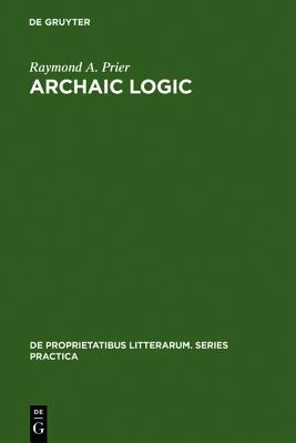Archaic Logic: Symbol and Structure in Heraclitus, Parmenides and Empedocles (de Proprietatibus Litterarum. Series Practica), Prier, Raymond A.