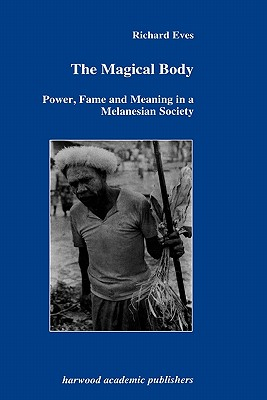 The Magical Body: Power, Fame and Meaning in a Melanesian Society (Geotechnika), Eves, Richard