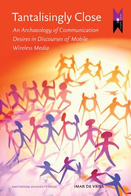 Image for Tantalisingly Close: An Archaeology of Communication Desires in Discourses of Mobile Wireless Media (Amsterdam University Press - MediaMatters)