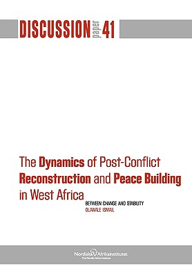 The Dynamics of Post-Conflict Reconstruction and Peace Building in West Africa: Between Change and Stability (NAI Discussion Papers), Ismail, Olawale