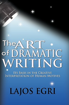 Art Of Dramatic Writing: Its Basis in the Creative Interpretation of Human Motives, Egri, Lajos