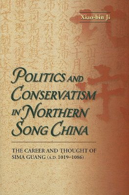 Image for Politics and Conservatism in Northern Song China: The Career and Thought of Sima Guang (1019-1086)