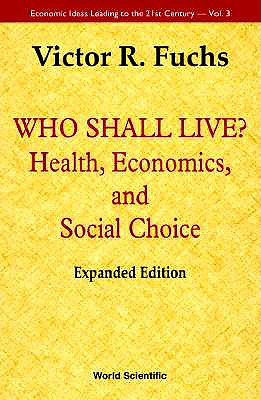 Who Shall Live? Health, Economics, And Social Choice (Expanded Edition) (Economic Ideas Leading to the 21st Century), Fuchs, Victor R