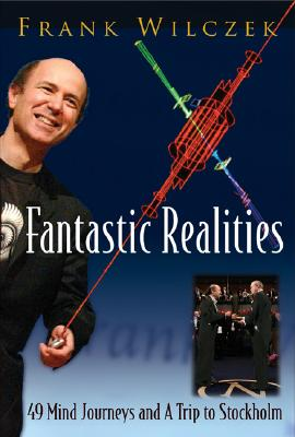 FANTASTIC REALITIES: 49 MIND JOURNEYS AND A TRIP TO STOCKHOLM, Frank Wilczek