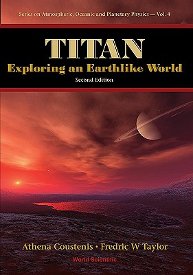 Titan: Exploring an Earthlike World (Series on Atmospheric, Oceanic and Planetary Physics), Athena Coustenis; Fredric W. Taylor