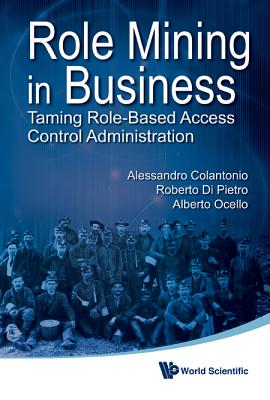 Role Mining In Business: Taming Role-Based Access Control Administration, Alessandro Colantonio; Roberto Di Pietro; Alberto Ocello