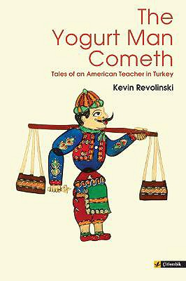 The Yogurt Man Cometh: Tales of an American Teacher in Turkey, Revolinski, Kevin