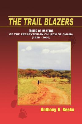The Trail Blazers. Fruits of 175 Years of the Presbyterian Church of Ghana (1828-2003), Beeko, Anthony