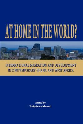 At Home in the World? International Migration and Development in Contemporary Ghana and West Africa